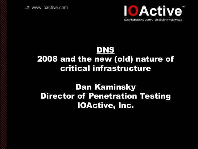 copyright IOActive, Inc. 2006, all rights reserved. DNS 2008 and the new (old) nature of critical infrastructure Dan Kamin...