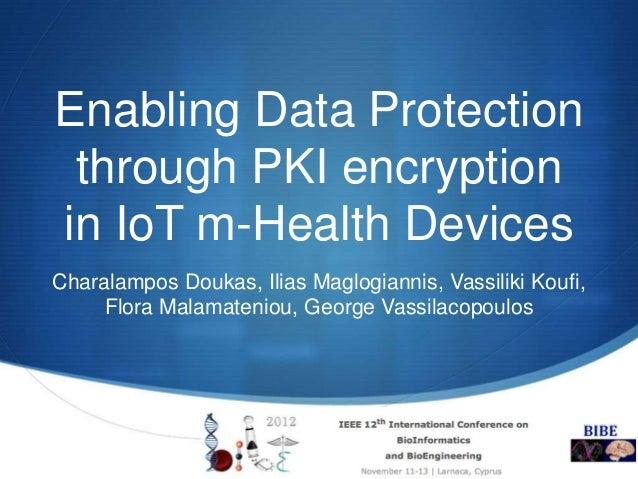 Enabling Data Protection through PKI encryptionin IoT m-Health DevicesCharalampos Doukas, Ilias Maglogiannis, Vassiliki Ko...