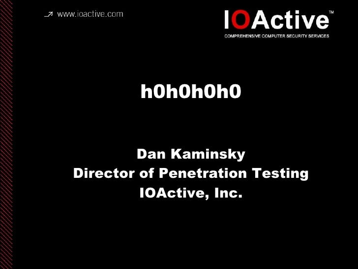 h0h0h0h0 Dan Kaminsky Director of Penetration Testing IOActive, Inc. copyright IOActive, Inc. 2006, all rights reserved.