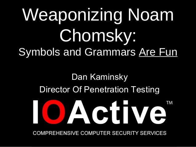 Weaponizing Noam Chomsky: Symbols and Grammars Are Fun Dan Kaminsky Director Of Penetration Testing