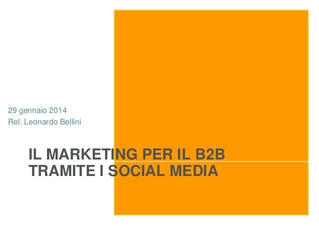 29 gennaio 2014 Rel. Leonardo Bellini  IL MARKETING PER IL B2B TRAMITE I SOCIAL MEDIA