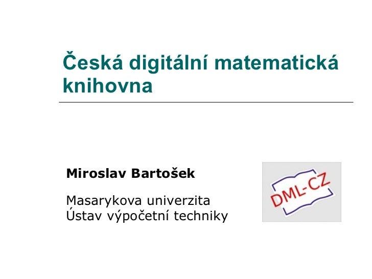 Česká  digit ální matematická knihovna Miroslav Bartošek Masarykova univerzita Ústav výpočetní techniky