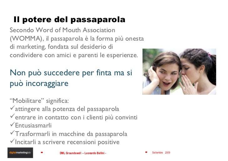 Il potere del passaparola <ul><li>Secondo Word of Mouth Association (WOMMA), il passaparola è la forma più onesta di marke...