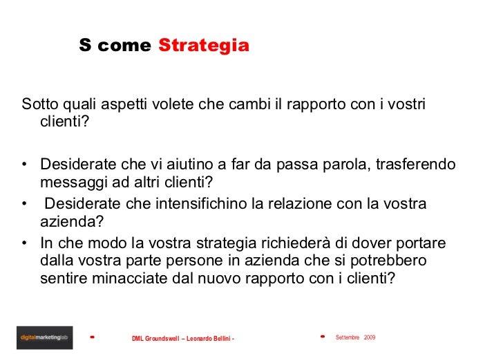 S come  Strategia <ul><li>Sotto quali aspetti volete che cambi il rapporto con i vostri clienti? </li></ul><ul><li>Desider...