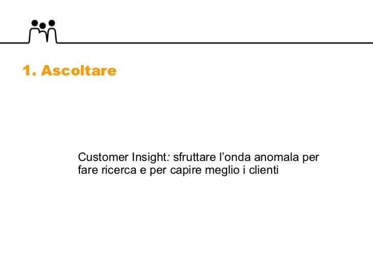 Customer Insight :  sfruttare l'onda anomala per fare ricerca e per capire meglio i clienti 1. Ascoltare