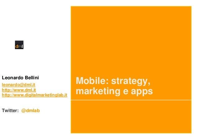 Leonardo Bellini leonardo@dml.it http://www.dml.it http://www.digitalmarketinglab.it  Twitter: @dmlab  Mobile: strategy, m...