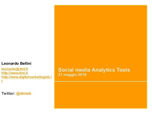 Social media Analytics Tools 27 maggio 2016 Leonardo Bellini leonardo@dml.it http://www.dml.it http://www.digitalmarketing...