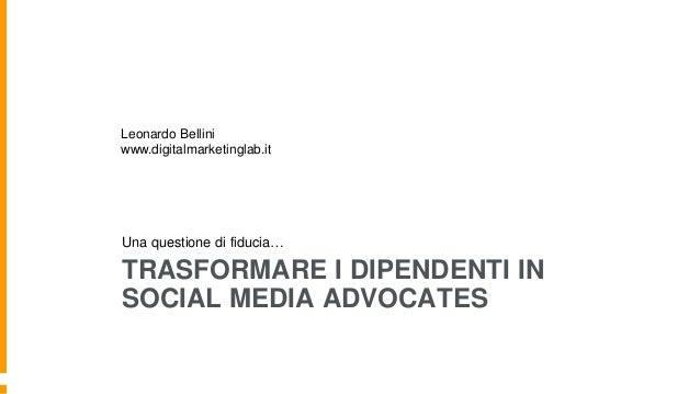 TRASFORMARE I DIPENDENTI IN SOCIAL MEDIA ADVOCATES Una questione di fiducia… Leonardo Bellini www.digitalmarketinglab.it