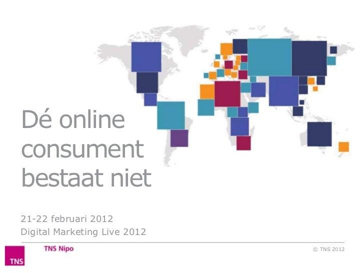 Dé onlineconsumentbestaat niet21-22 februari 2012Digital Marketing Live 2012                              © TNS 2012