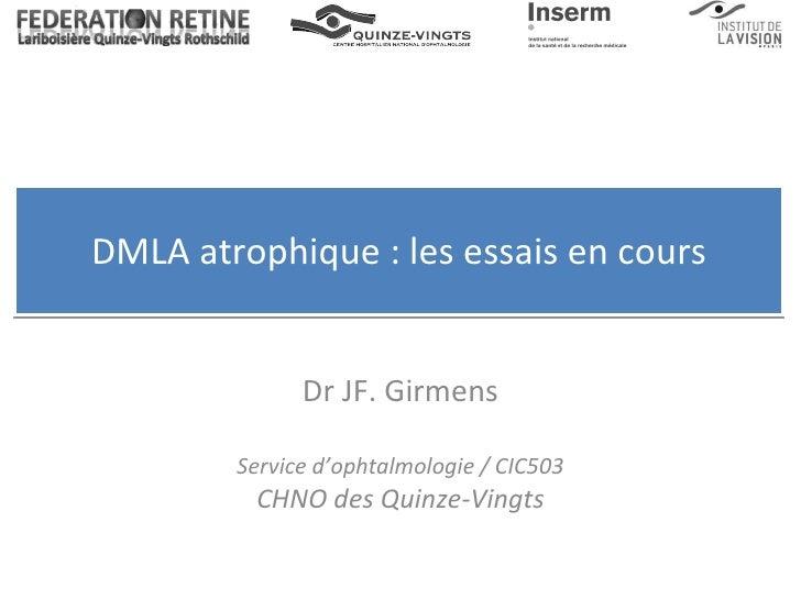DMLA atrophique : les essais en cours Dr JF. Girmens Service d'ophtalmologie / CIC503 CHNO des Quinze-Vingts