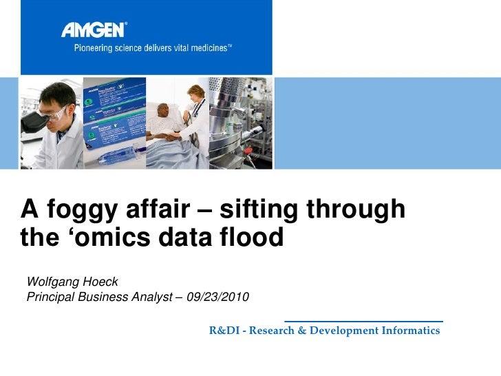 "A foggy affair – sifting throughthe ""omics data floodWolfgang HoeckPrincipal Business Analyst – 09/23/2010                ..."