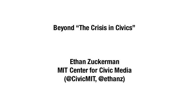 "Beyond ""The Crisis in Civics""     Ethan Zuckerman MIT Center for Civic Media   (@CivicMIT, @ethanz)"