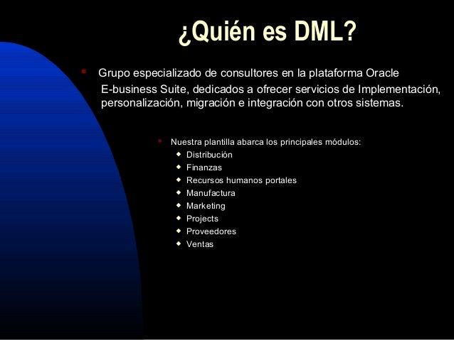 ¿Quién es DML?  Grupo especializado de consultores en la plataforma Oracle E-business Suite, dedicados a ofrecer servicio...