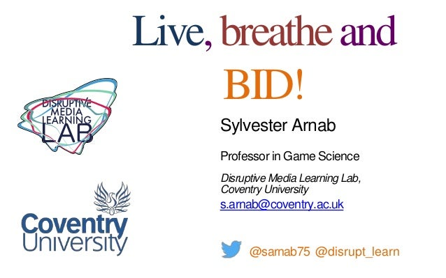 Sylvester Arnab Professor in Game Science Disruptive Media Learning Lab, Coventry University s.arnab@coventry.ac.uk @sarna...