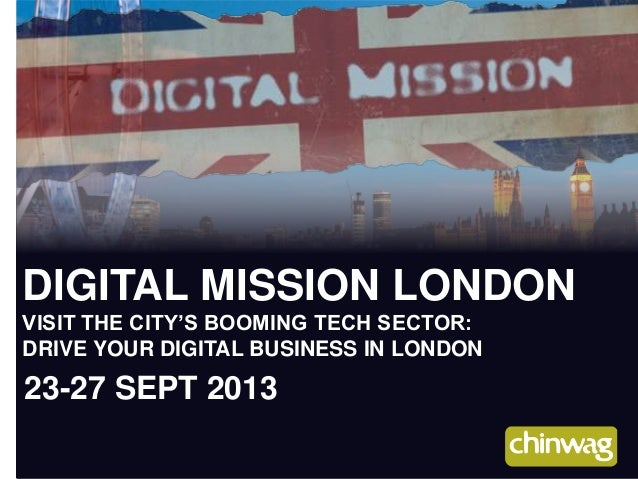 DIGITAL MISSION LONDON VISIT THE CITY'S BOOMING TECH SECTOR: DRIVE YOUR DIGITAL BUSINESS IN LONDON 23-27 SEPT 2013
