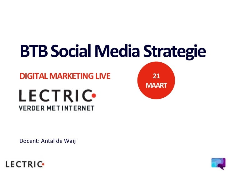 BTB Social Media StrategieDIGITAL MARKETING LIVE    21                         MAARTDocent: Antal de Waij