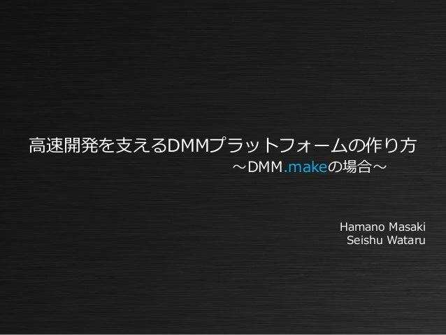 Hamano Masaki Seishu Wataru 高速開発を支えるDMMプラットフォームの作り方 ~DMM.makeの場合~