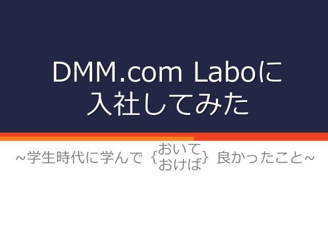 DMM.com Laboに 入社してみた ~学生時代に学んで{ }良かったこと~ おいて おけば