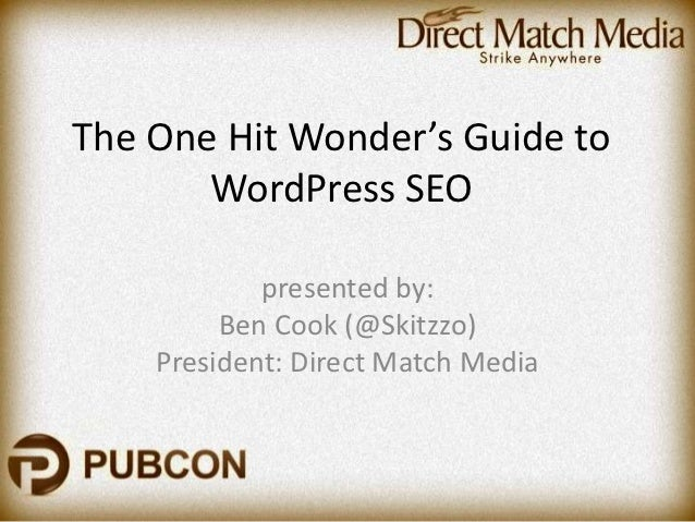 The One Hit Wonder's Guide to       WordPress SEO            presented by:         Ben Cook (@Skitzzo)    President: Direc...