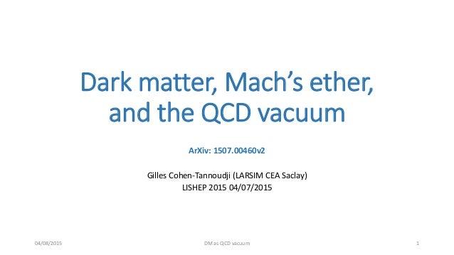 Dark matter, Mach's ether, and the QCD vacuum ArXiv: 1507.00460v2 Gilles Cohen-Tannoudji (LARSIM CEA Saclay) LISHEP 2015 0...