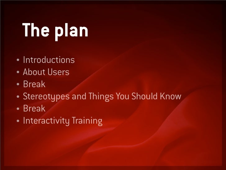 The plan   Introductions • • About Users • Break • Stereotypes and Things You Should Know • Break • Interactivity Training...