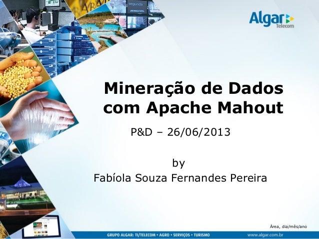 Área, dia/mês/ano Mineração de Dados com Apache Mahout P&D – 26/06/2013 by Fabíola Souza Fernandes Pereira