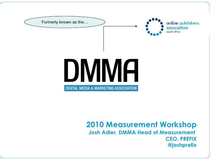 Formerly known as the… 2010 Measurement Workshop Josh Adler, DMMA Head of Measurement  CEO, PREFIX @joshprefix