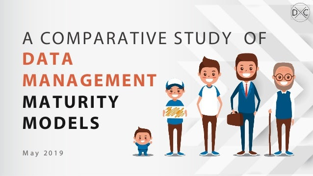 A COMPARATIVE STUDY OF DATA MANAGEMENT MATURITY MODELS M a y 2 0 1 9