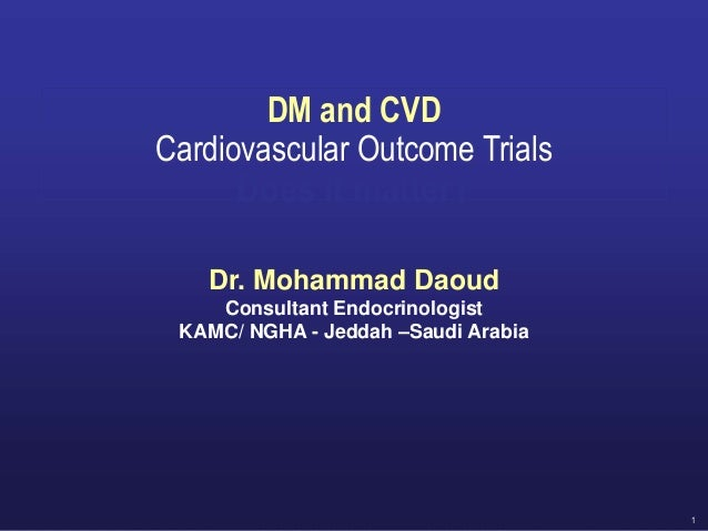1 DM and CVD Cardiovascular Outcome Trials Does it matter? Dr. Mohammad Daoud Consultant Endocrinologist KAMC/ NGHA - Jedd...