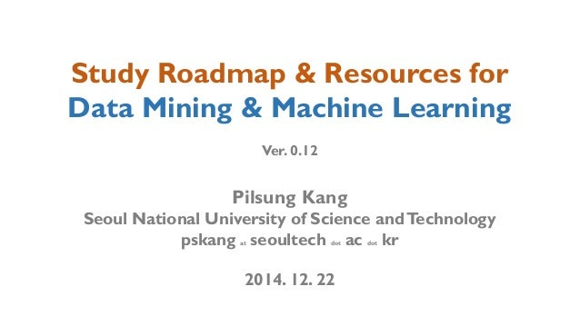 Study Roadmap & Resources for Data Mining & Machine Learning Ver. 0.12 Pilsung Kang Seoul National University of Science a...
