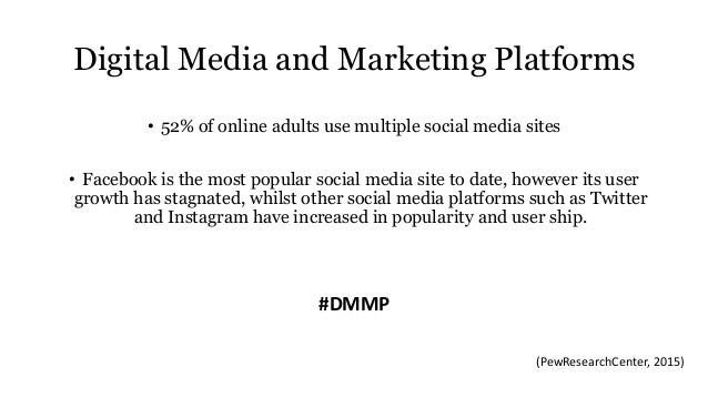 Digital Media and Marketing Platforms • 52% of online adults use multiple social media sites • Facebook is the most popula...