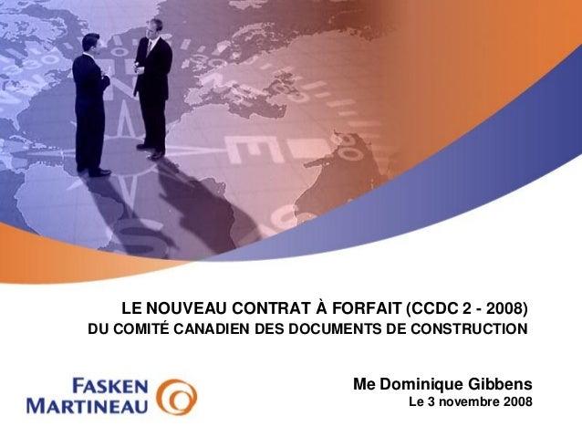 LE NOUVEAU CONTRAT À FORFAIT (CCDC 2 - 2008) DU COMITÉ CANADIEN DES DOCUMENTS DE CONSTRUCTION  Me Dominique Gibbens  Le 3 ...