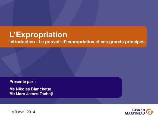 L'Expropriation Introduction - Le pouvoir d'expropriation et ses grands principes Présenté par : Me Nikolas Blanchette Me ...