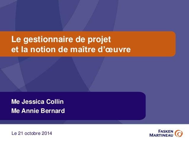Le gestionnaire de projet  et la notion de maître d'oeuvre  Me Jessica Collin  Me Annie Bernard  Le 21 octobre 2014