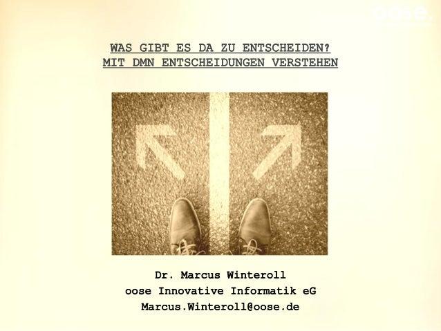 oose.Innovative Informatik WAS GIBT ES DA ZU ENTSCHEIDEN? MIT DMN ENTSCHEIDUNGEN VERSTEHEN Dr. Marcus Winteroll oose Innov...