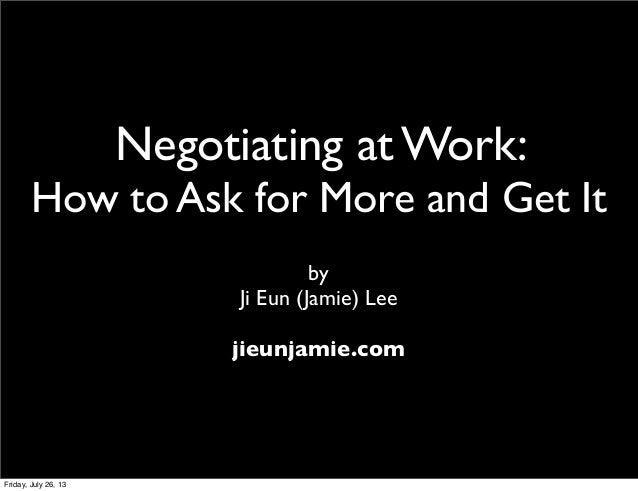 Negotiating at Work: How to Ask for More and Get It by Ji Eun (Jamie) Lee jieunjamie.com Friday, July 26, 13
