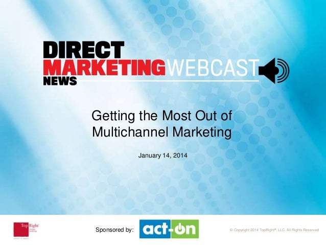 Sponsored by  Getting the Most Out of Multichannel Marketing January 14, 2014  Sponsored by:  © Copyright 2014 TopRight®, ...