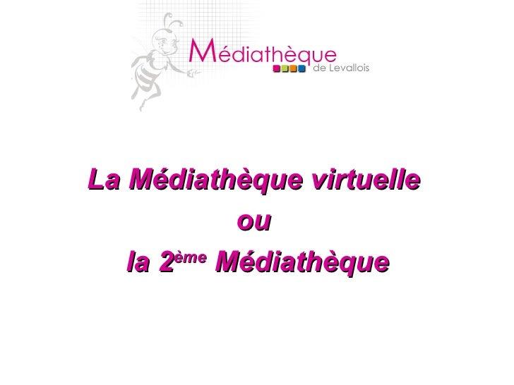 <ul><li>La Médiathèque virtuelle  </li></ul><ul><li>ou  </li></ul><ul><li>la 2 ème  Médiathèque </li></ul>