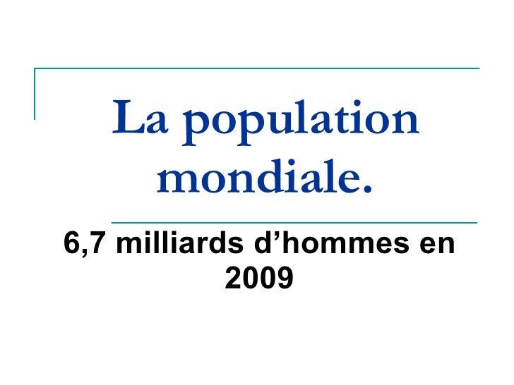 La population mondiale. 6,7 milliards d'hommes en 2009