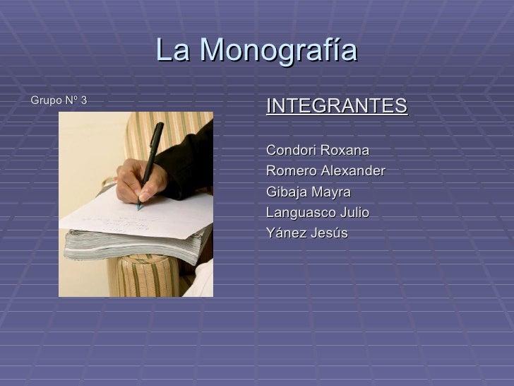 La Monografía <ul><li>Grupo Nº 3 </li></ul><ul><li>INTEGRANTES </li></ul><ul><li>Condori Roxana </li></ul><ul><li>Romero A...