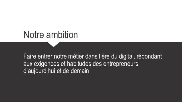 Notre ambition Faire entrer notre métier dans l'ère du digital, répondant aux exigences et habitudes des entrepreneurs d'a...