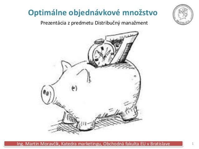 Optimálne objednávkové množstvo           Prezentácia z predmetu Distribučný manažmentIng. Martin Moravčík, Katedra market...