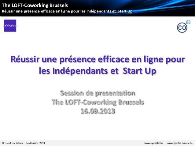 © Geoffrey Laloux – Septembre 2013 www.Synaptic.be | www.geoffreylaloux.be Réussir une présence efficace en ligne pour les...