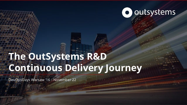 The OutSystems R&D Continuous Delivery Journey DevOpsDays Warsaw '16 - November 22