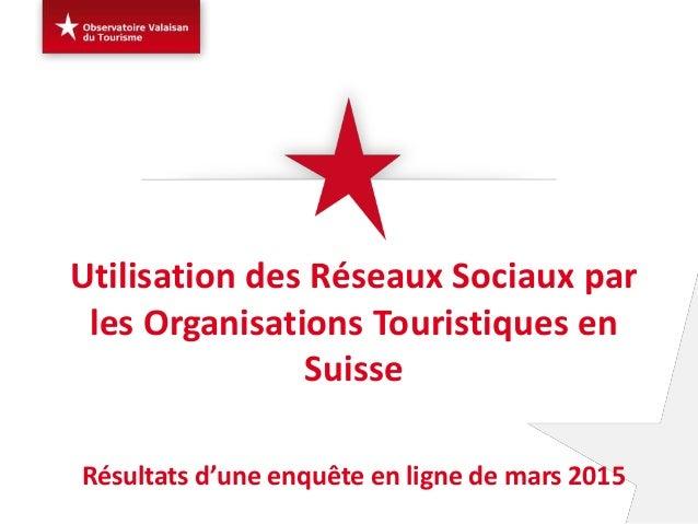 Utilisation des Réseaux Sociaux par les Organisations Touristiques en Suisse Résultats d'une enquête en ligne de mars 2015