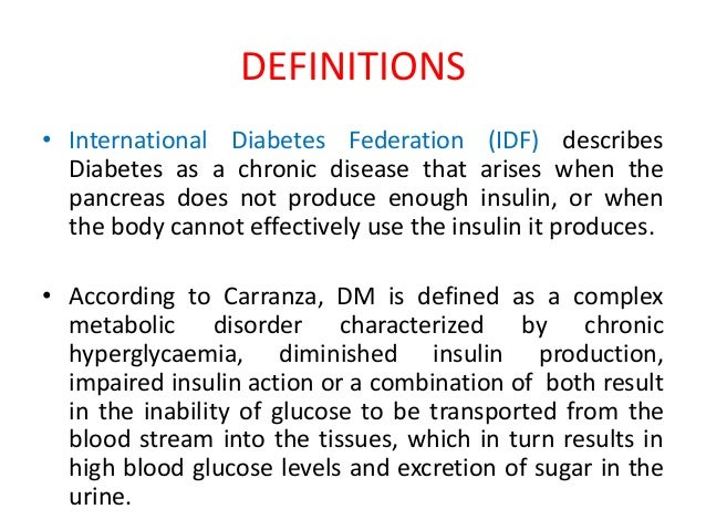 a history and definition of diabetes Diabetes mellitus is a heterogeneous group of diseases characterized by chronic elevation of glucose in the blood it arises because the body is unable to produce enough insulin for its own needs, either because of impaired insulin secretion, impaired insulin action, or both.