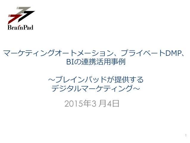 マーケティングオートメーション、プライベートDMP、 BIの連携活用事例 ~ブレインパッドが提供する デジタルマーケティング~ 2015年3 月4日 1