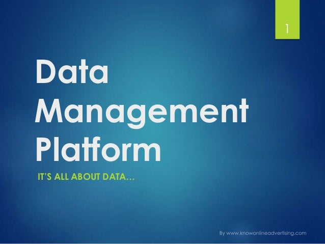 Data Management Platform IT'S ALL ABOUT DATA… 1