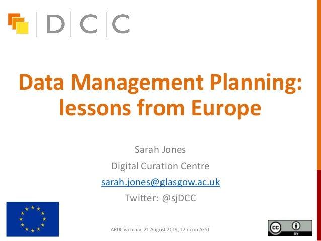 Data Management Planning: lessons from Europe Sarah Jones Digital Curation Centre sarah.jones@glasgow.ac.uk Twitter: @sjDC...