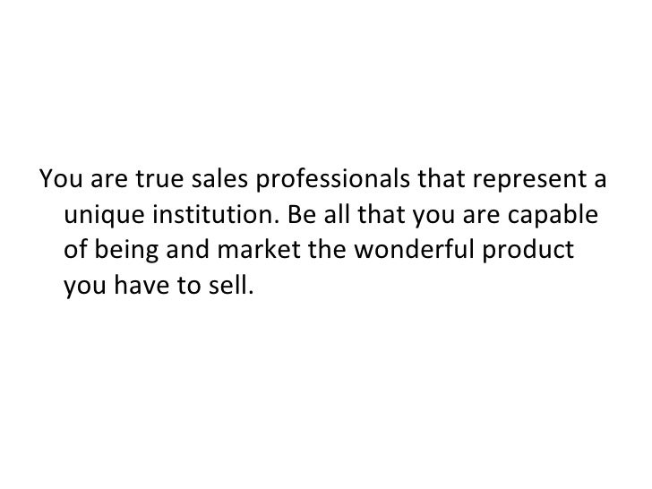 <ul><li>You are true sales professionals that represent a unique institution. Be all that you are capable of being and mar...